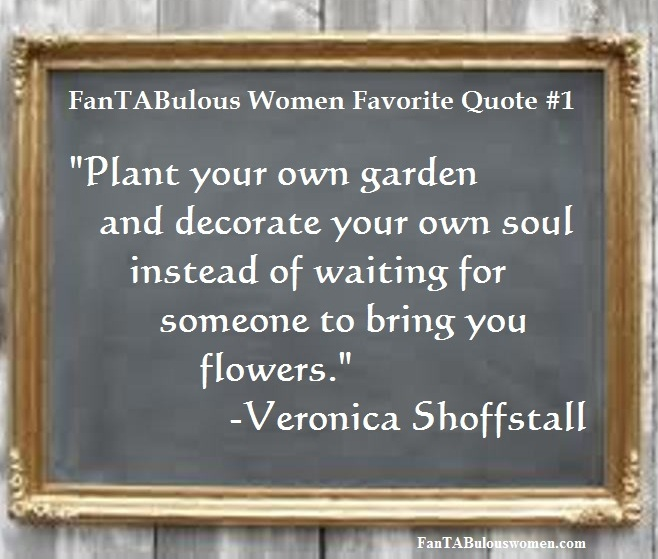 "fantabulous women favorite quote #1: Veronica Shoffstall ""Plan your own garden and decorate your own soul instead of waiting for someone to bring you flowers."""